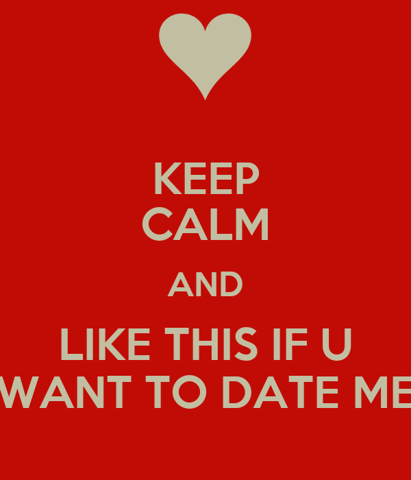KEEP CALM AND LIKE THIS IF U WANT TO DATE ME