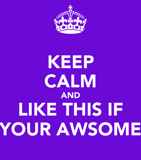 KEEP CALM AND LIKE THIS IF YOUR AWSOME