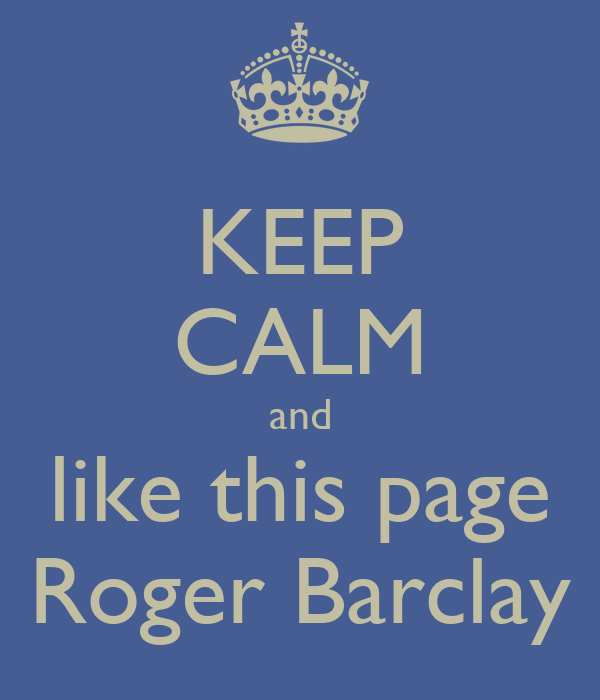 KEEP CALM and like this page Roger Barclay