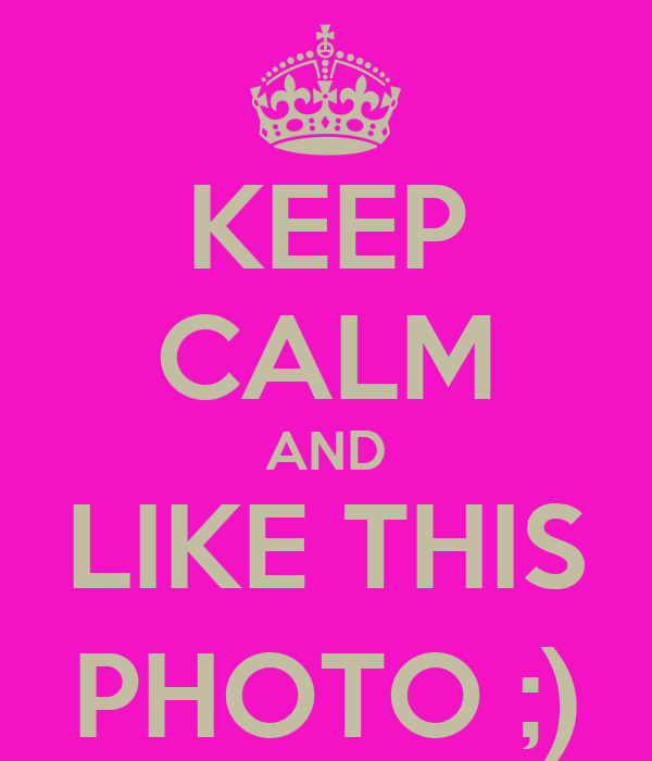 KEEP CALM AND LIKE THIS PHOTO ;)