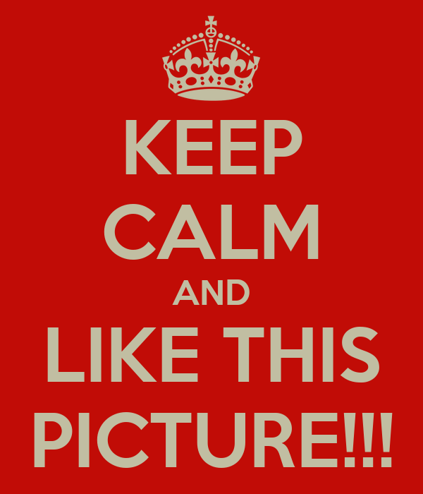KEEP CALM AND LIKE THIS PICTURE!!!