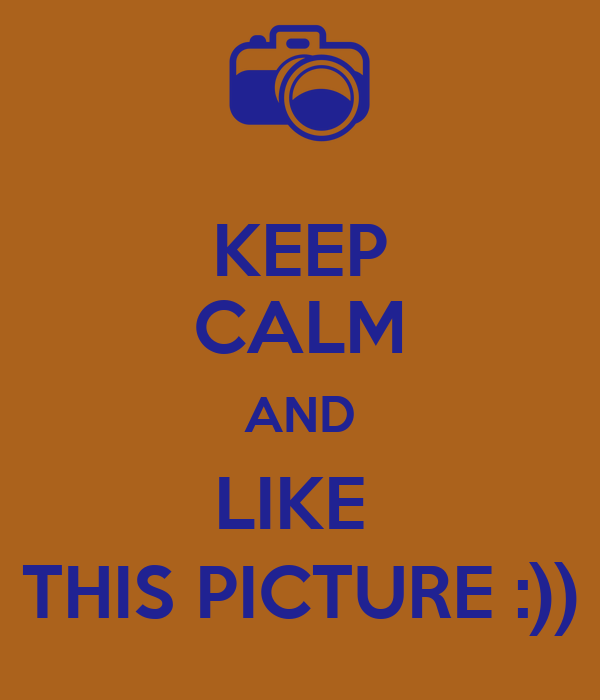 KEEP CALM AND LIKE  THIS PICTURE :))