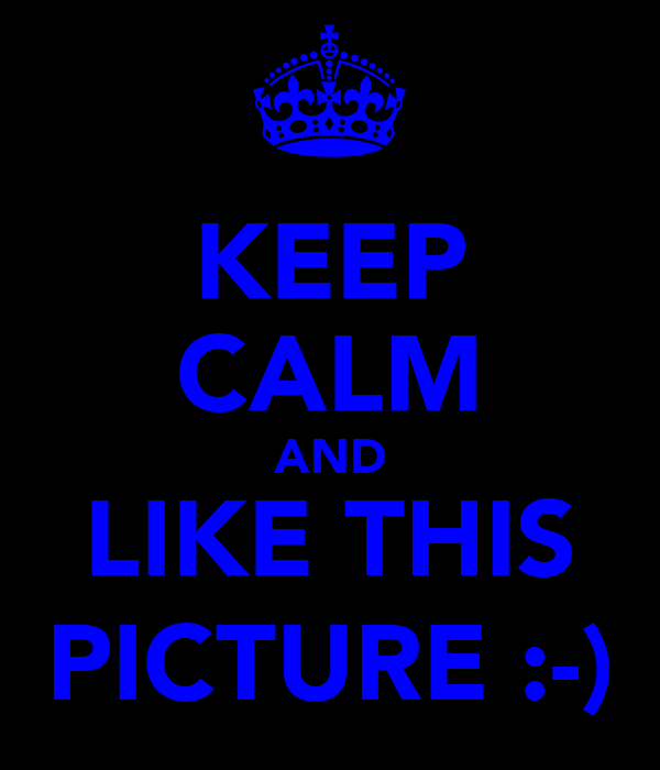 KEEP CALM AND LIKE THIS PICTURE :-)