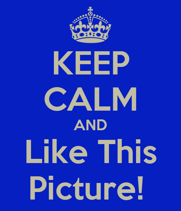 KEEP CALM AND Like This Picture!