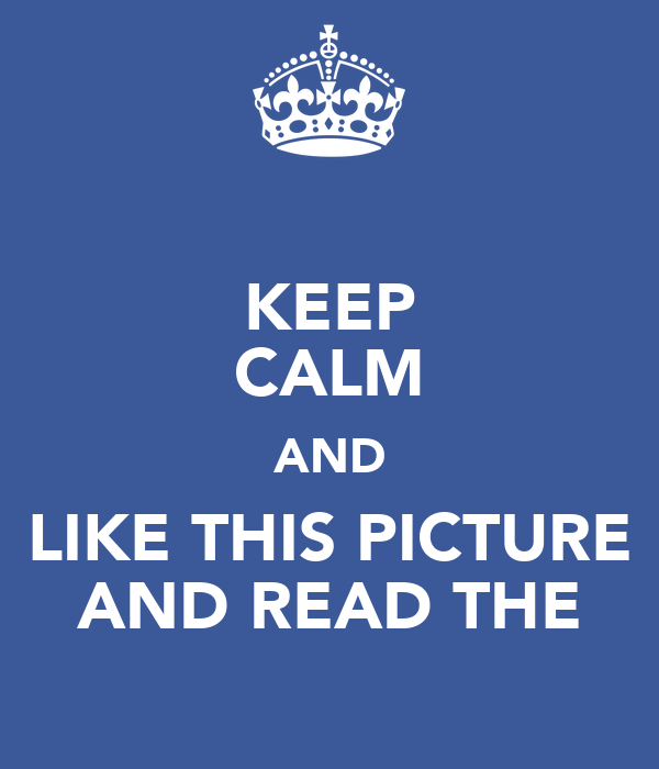 KEEP CALM AND LIKE THIS PICTURE AND READ THE
