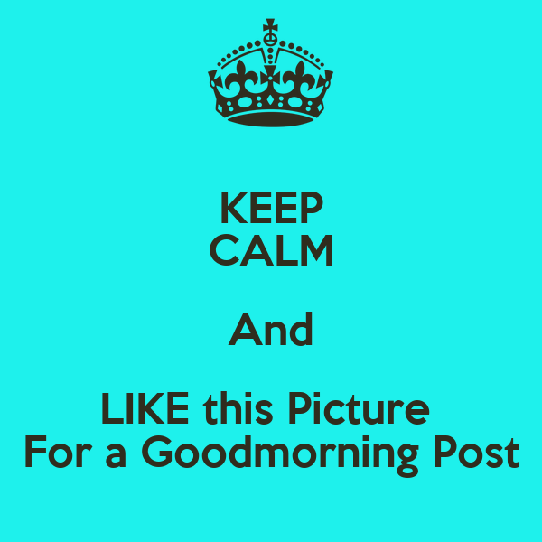 KEEP CALM And LIKE this Picture  For a Goodmorning Post