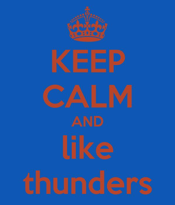 KEEP CALM AND like thunders