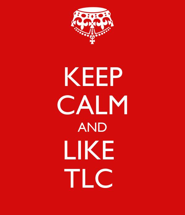 KEEP CALM AND LIKE  TLC