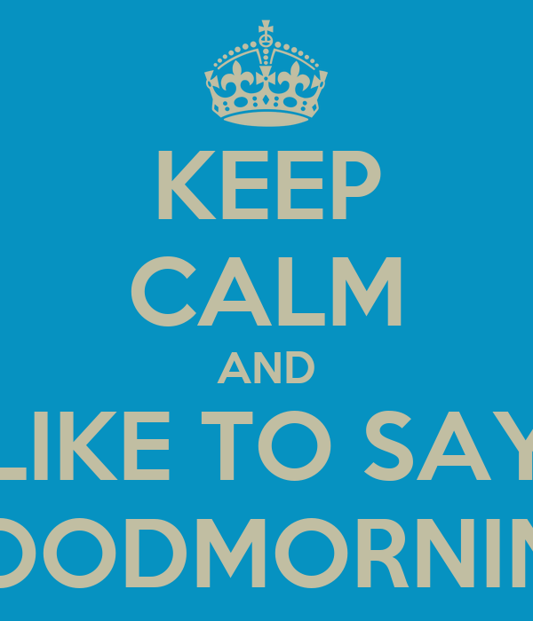 KEEP CALM AND LIKE TO SAY GOODMORNING