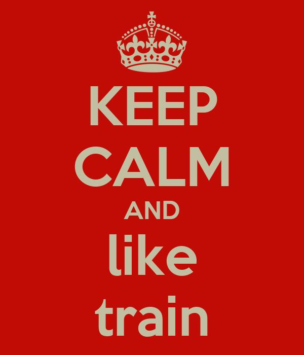 KEEP CALM AND like train