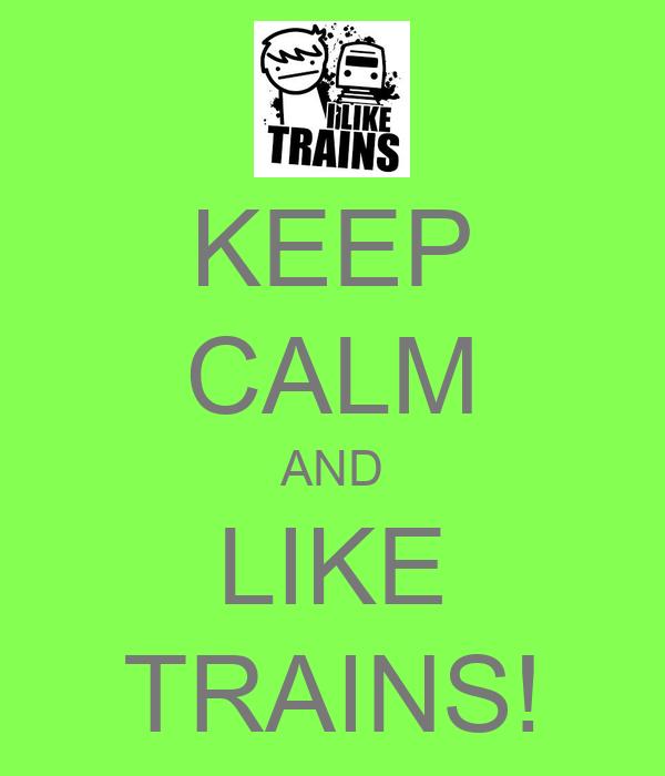 KEEP CALM AND LIKE TRAINS!