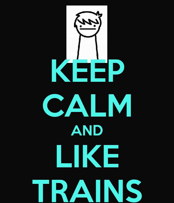 KEEP CALM AND LIKE TRAINS