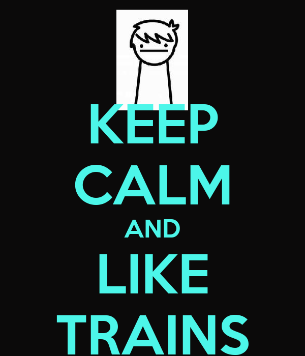 KEEP CALM AND LIKE TRAINS