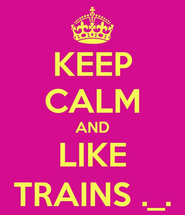 KEEP CALM AND LIKE TRAINS ._.