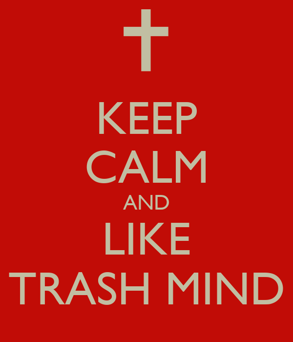 KEEP CALM AND LIKE TRASH MIND