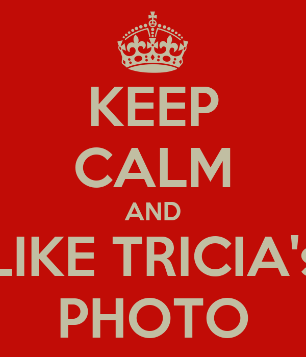 KEEP CALM AND LIKE TRICIA's PHOTO