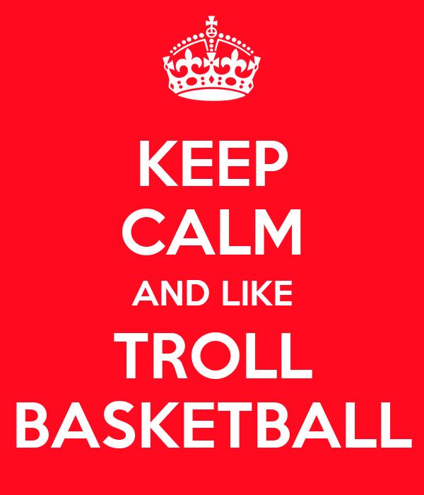 KEEP CALM AND LIKE TROLL BASKETBALL