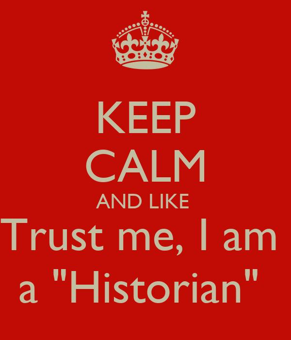 """KEEP CALM AND LIKE  Trust me, I am  a """"Historian"""""""