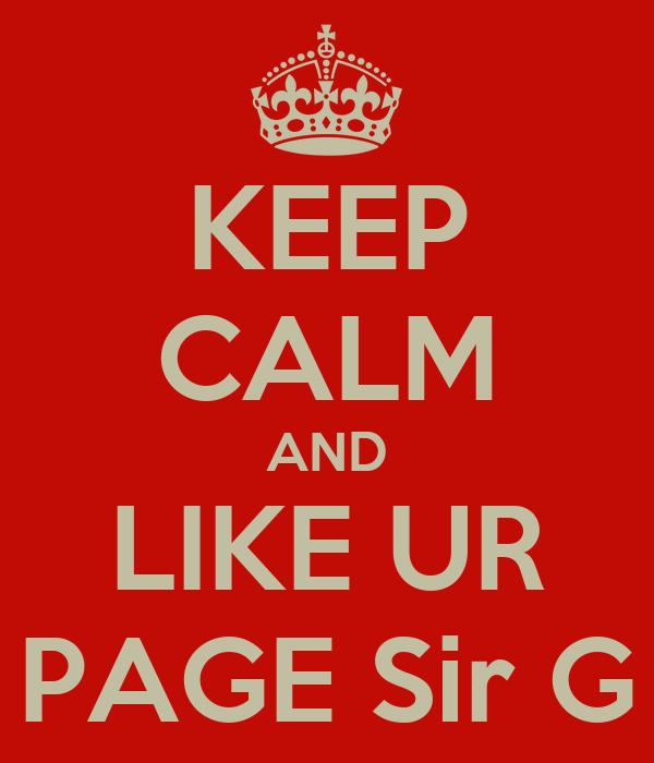 KEEP CALM AND LIKE UR PAGE Sir G
