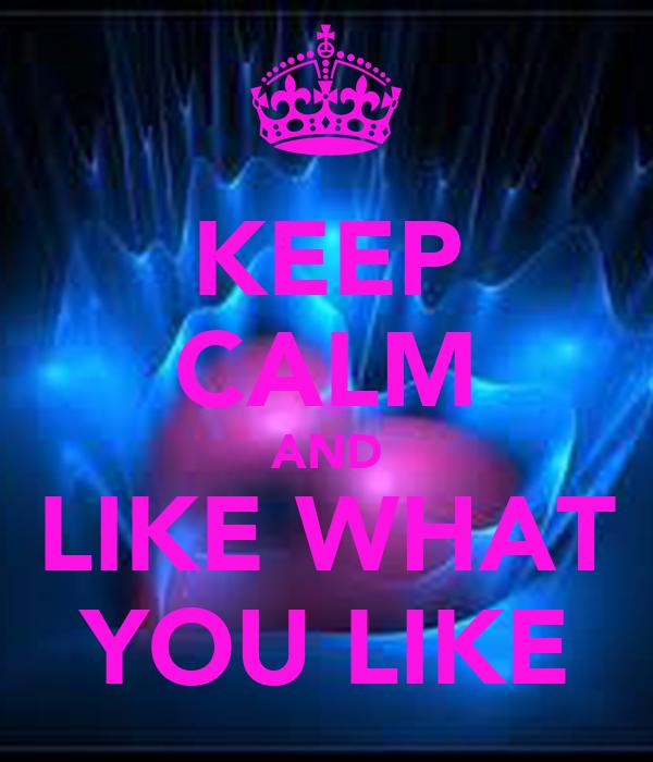 KEEP CALM AND LIKE WHAT YOU LIKE