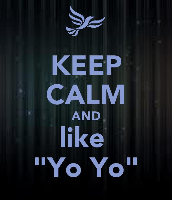 "KEEP CALM AND like  ""Yo Yo"""