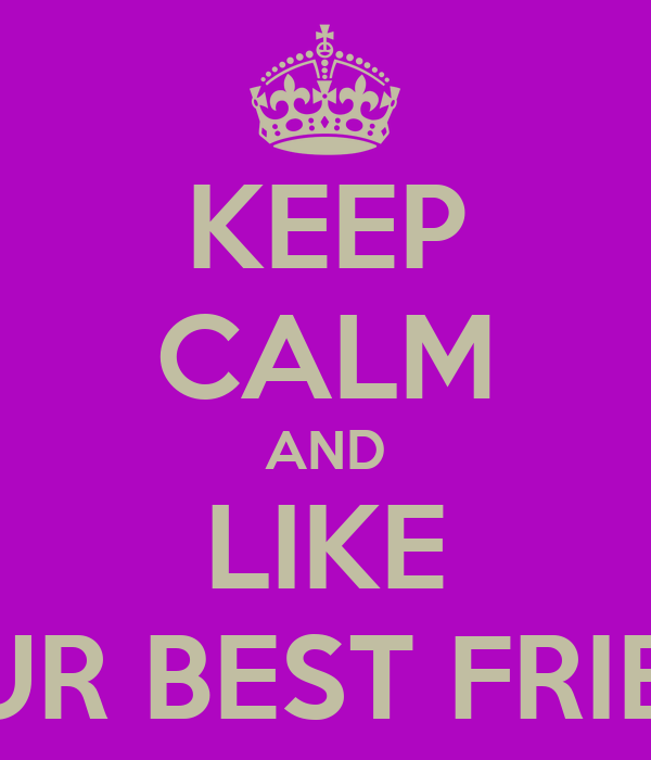 KEEP CALM AND LIKE YOUR BEST FRIEND!