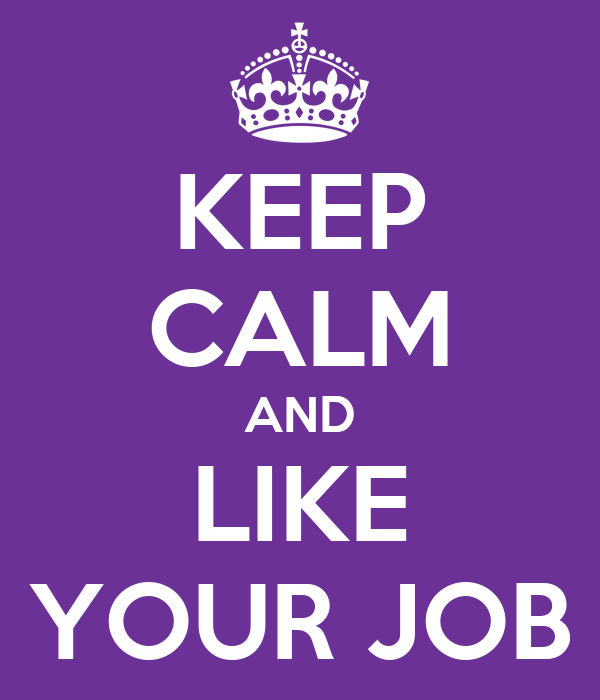 KEEP CALM AND LIKE YOUR JOB
