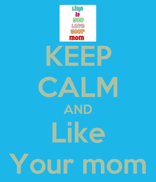 KEEP CALM AND Like Your mom