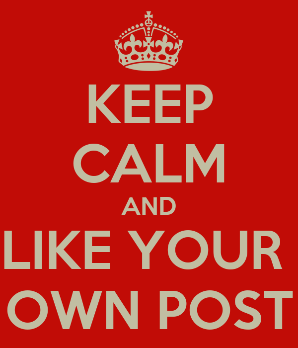KEEP CALM AND LIKE YOUR  OWN POST