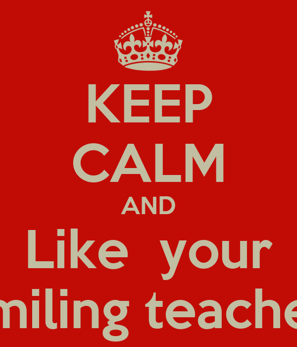 KEEP CALM AND Like  your smiling teacher