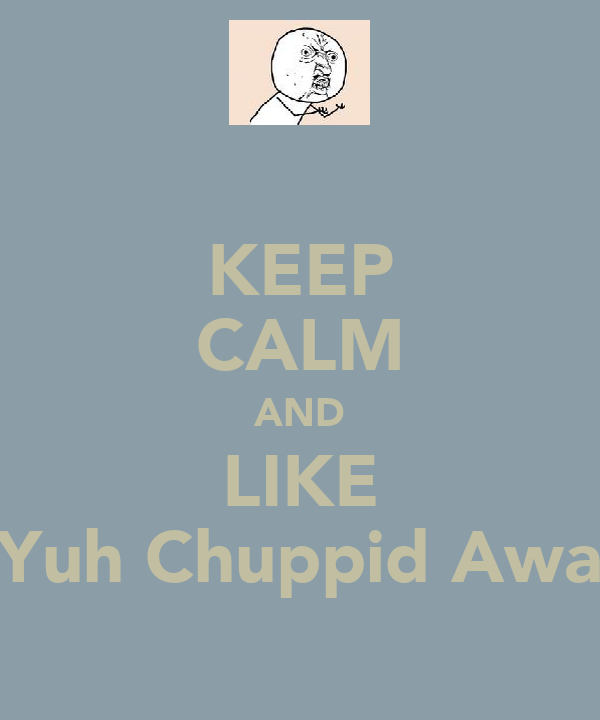 KEEP CALM AND LIKE Yuh Chuppid Awa