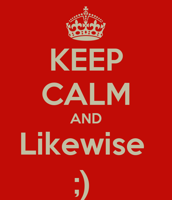 KEEP CALM AND Likewise  ;)
