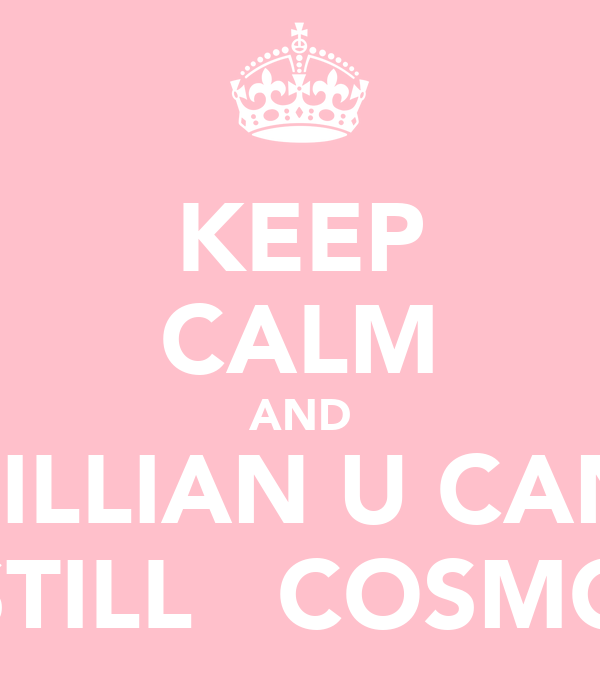 KEEP CALM AND LILLIAN U CAN STILL  COSMO
