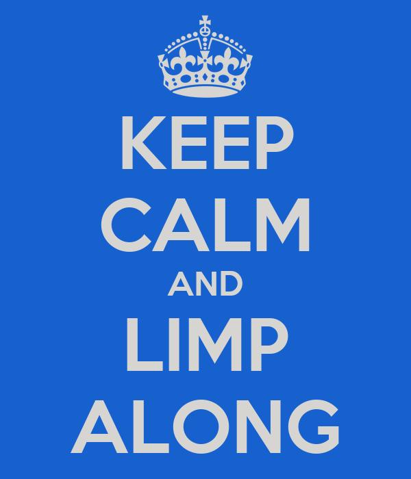 KEEP CALM AND LIMP ALONG