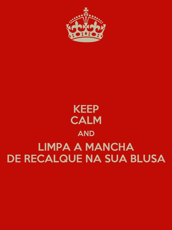 KEEP CALM AND LIMPA A MANCHA DE RECALQUE NA SUA BLUSA