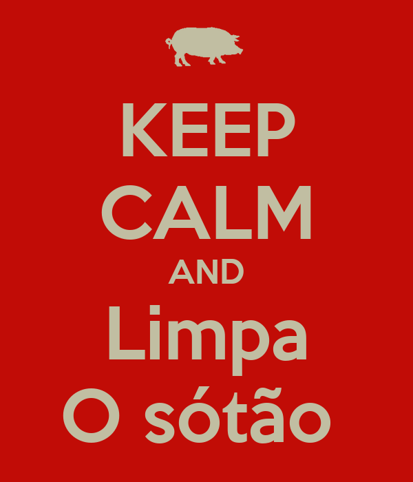 KEEP CALM AND Limpa O sótão