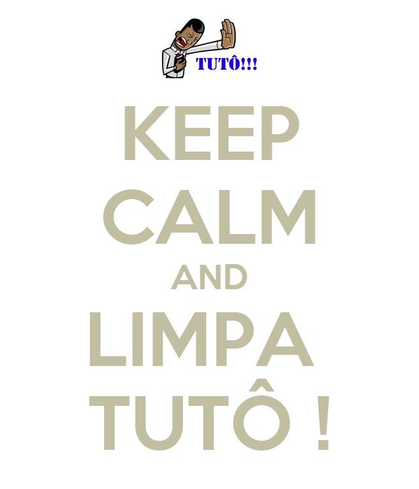 KEEP CALM AND LIMPA  TUTÔ !