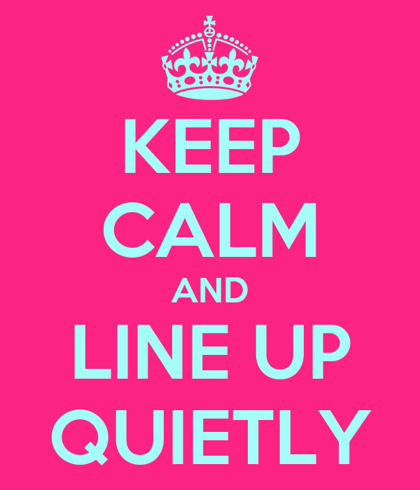 KEEP CALM AND LINE UP QUIETLY