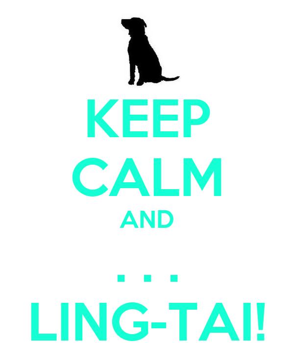 KEEP CALM AND . . . LING-TAI!