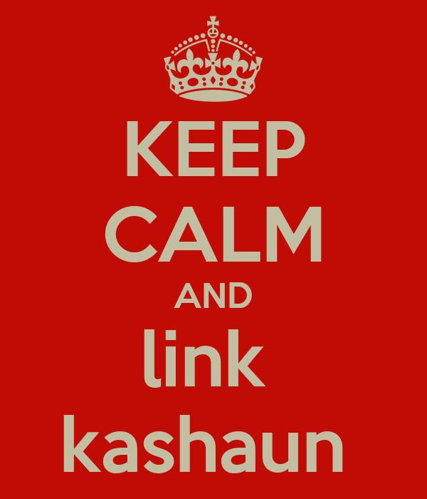 KEEP CALM AND link  kashaun