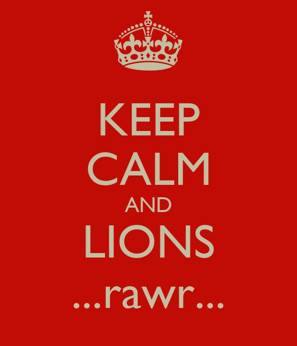 KEEP CALM AND LIONS ...rawr...