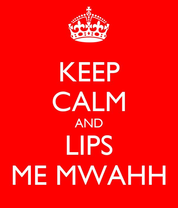 KEEP CALM AND LIPS ME MWAHH