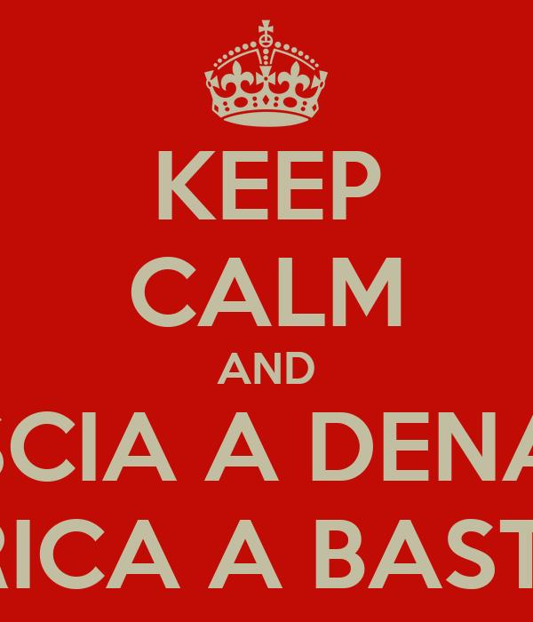 KEEP CALM AND LISCIA A DENARI CARICA A BASTONI
