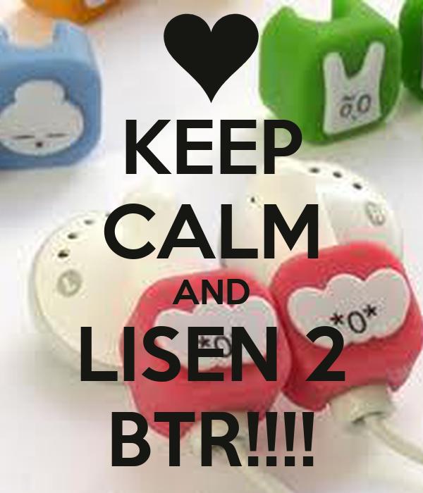 KEEP CALM AND LISEN 2 BTR!!!!