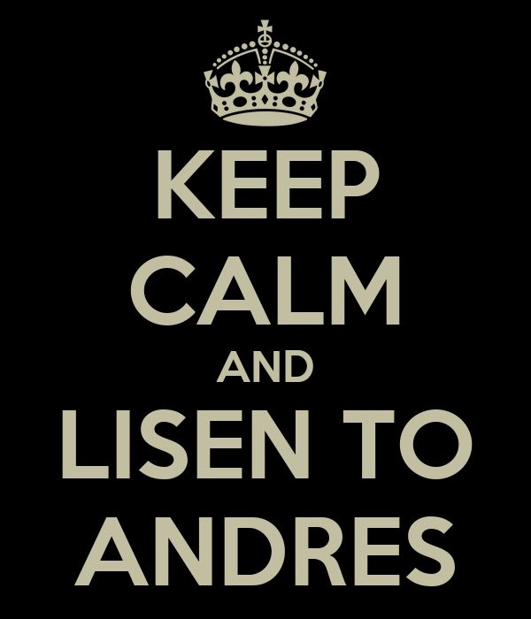 KEEP CALM AND LISEN TO ANDRES