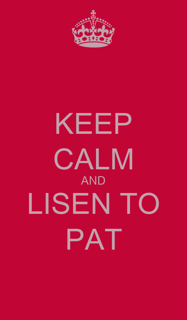 KEEP CALM AND LISEN TO PAT