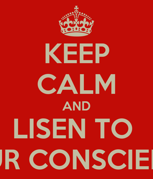 KEEP CALM AND LISEN TO  YOUR CONSCIENCE