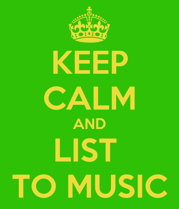 KEEP CALM AND LIST  TO MUSIC