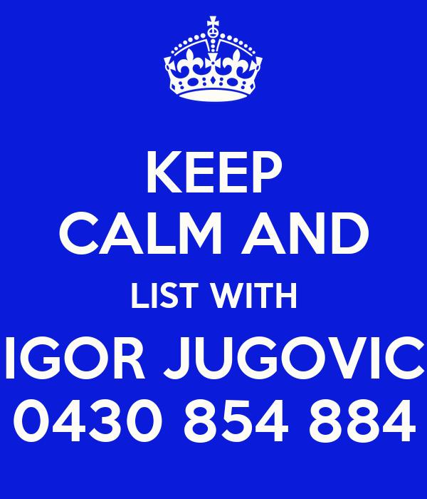 KEEP CALM AND LIST WITH IGOR JUGOVIC 0430 854 884