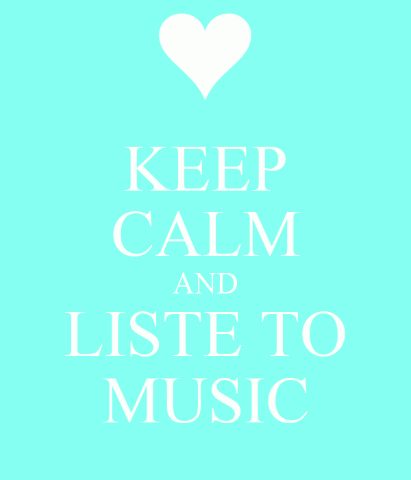 KEEP CALM AND LISTE TO MUSIC